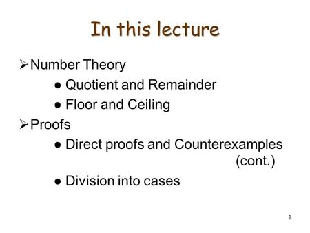 1 In this lecture Number Theory Quotient and Remainder Floor and Ceiling Proofs Direct proofs and Counterexamples (cont.) Division into cases.
