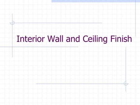Interior Wall and Ceiling Finish. Interior finishing Definition: The installation of cover materials to walls and ceilings Prerequisites to Construction: