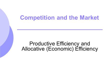 Competition and the Market Productive Efficiency and Allocative (Economic) Efficiency.