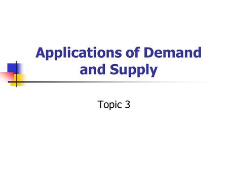 Applications of Demand and Supply Topic 3. So far… Demand & Supply Equilibrium determined by market forces Equilibrium maintained by market forces.
