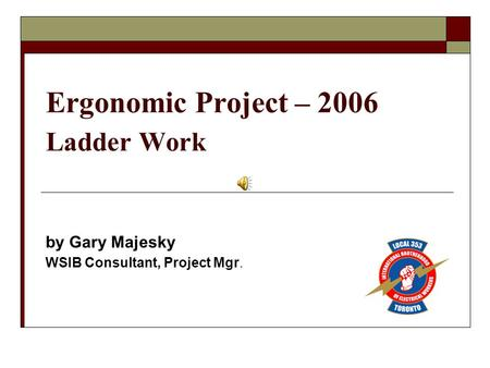 Ergonomic Project – 2006 Ladder Work by Gary Majesky WSIB Consultant, Project Mgr.