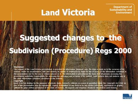 Land Victoria Suggested changes to the Subdivision (Procedure) Regs 2000 Disclaimer The content of this Land Victoria presentation is provided for information.