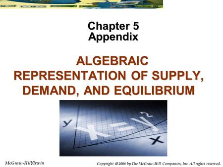 McGraw-Hill/Irwin Copyright 2006 by The McGraw-Hill Companies, Inc. All rights reserved. ALGEBRAIC REPRESENTATION OF SUPPLY, DEMAND, AND EQUILIBRIUM ALGEBRAIC.