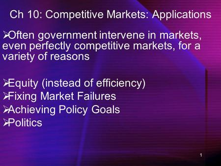 1 Ch 10: Competitive Markets: Applications Often government intervene in markets, even perfectly competitive markets, for a variety of reasons Equity (instead.
