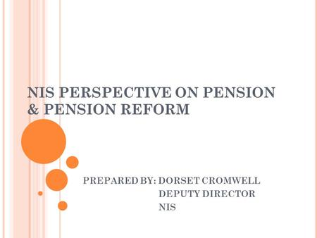 NIS PERSPECTIVE ON PENSION & PENSION REFORM PREPARED BY: DORSET CROMWELL DEPUTY DIRECTOR NIS.