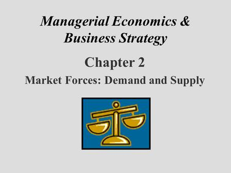 Managerial Economics & Business Strategy Chapter 2 Market Forces: Demand and Supply.