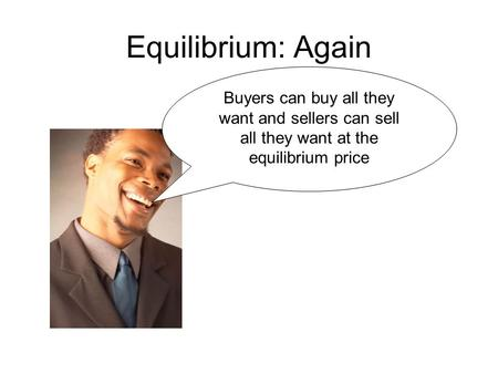 Equilibrium: Again Buyers can buy all they want and sellers can sell all they want at the equilibrium price.