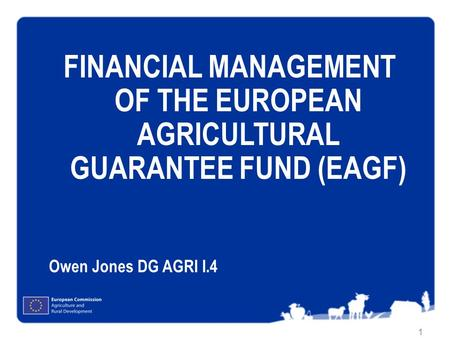 FINANCIAL MANAGEMENT OF THE EUROPEAN AGRICULTURAL GUARANTEE FUND (EAGF) Owen Jones DG AGRI I.4.