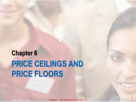 Chapter 6 PRICE CEILINGS AND PRICE FLOORS Gottheil Principles of Economics, 7e © 2013 Cengage Learning 1.
