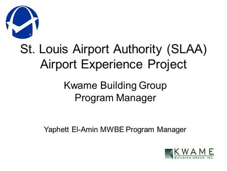 St. Louis Airport Authority (SLAA) Airport Experience Project Kwame Building Group Program Manager Yaphett El-Amin MWBE Program Manager.