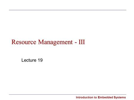 Introduction to Embedded Systems Resource Management - III Lecture 19.