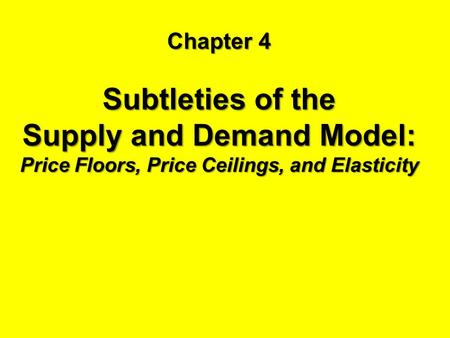 Chapter 4 Subtleties of the Supply and Demand Model: Price Floors, Price Ceilings, and Elasticity.