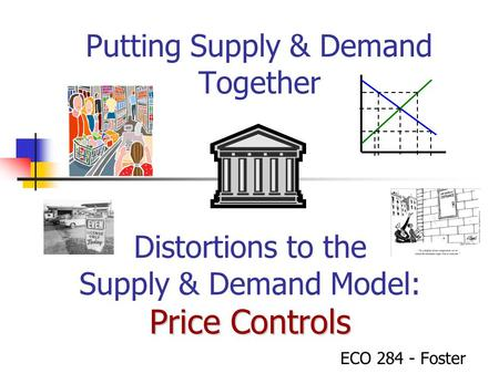 Putting Supply & Demand Together ECO 284 - Foster Price Controls Distortions to the Supply & Demand Model: Price Controls.