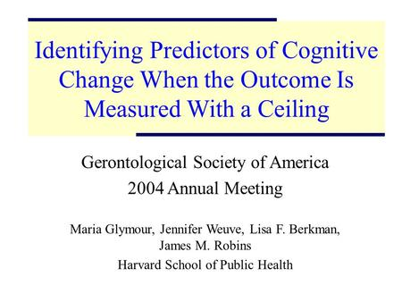 1 Identifying Predictors of Cognitive Change When the Outcome Is Measured With a Ceiling Gerontological Society of America 2004 Annual Meeting Maria Glymour,