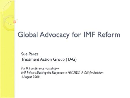 Global Advocacy for IMF Reform Sue Perez Treatment Action Group (TAG) For IAS conference workshop – IMF Policies Blocking the Response to HIV/AIDS: A Call.