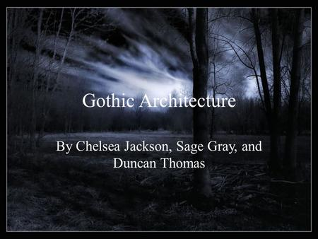 Gothic Architecture By Chelsea Jackson, Sage Gray, and Duncan Thomas.