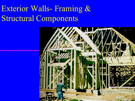 Exterior Walls- Framing & Structural Components. Framing/Construction Techniques u General Terms & Methodology u Platform Framing u Balloon Framing u.