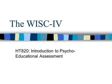 The WISC-IV HT820: Introduction to Psycho- Educational Assessment.