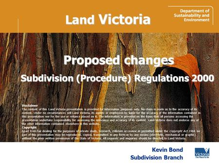 Land Victoria Kevin Bond Subdivision Branch Proposed changes Subdivision (Procedure) Regulations 2000 Disclaimer The content of this Land Victoria presentation.