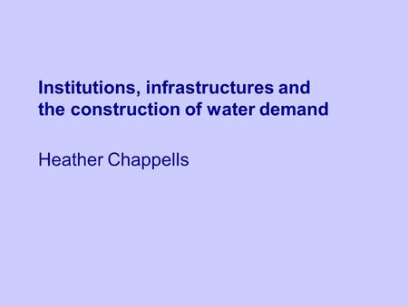 Institutions, infrastructures and the construction of water demand Heather Chappells.
