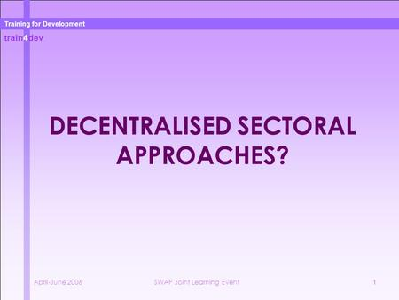 Train4dev Training for Development April-June 2006SWAP Joint Learning Event1 DECENTRALISED SECTORAL APPROACHES?
