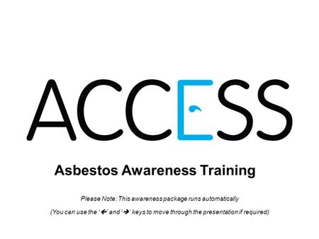 Asbestos Awareness Training Please Note: This awareness package runs automatically (You can use the and keys to move through the presentation if required)