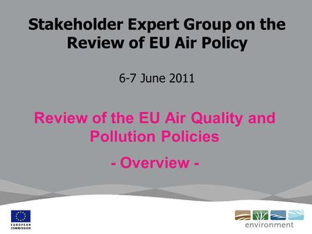 Stakeholder Expert Group on the Review of EU Air Policy 6-7 June 2011 Review of the EU Air Quality and Pollution Policies - Overview -