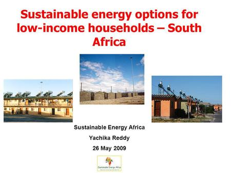 Sustainable <strong>energy</strong> options for low-income households – South Africa Sustainable <strong>Energy</strong> Africa Yachika Reddy 26 May 2009.