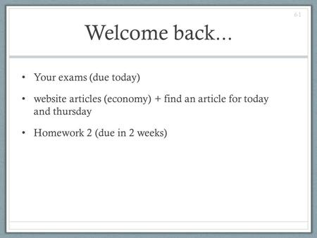 Welcome back... Your exams (due today) website articles (economy) + find an article for today and thursday Homework 2 (due in 2 weeks) 6-1.