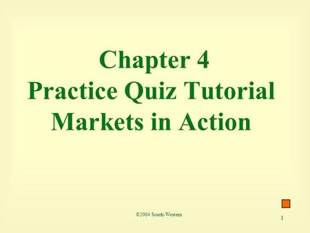 1 Chapter 4 Practice Quiz Tutorial Markets in Action ©2004 South-Western.