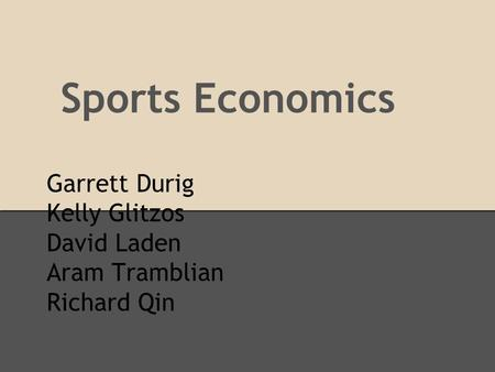 Garrett Durig Kelly Glitzos David Laden Aram Tramblian Richard Qin Sports Economics.