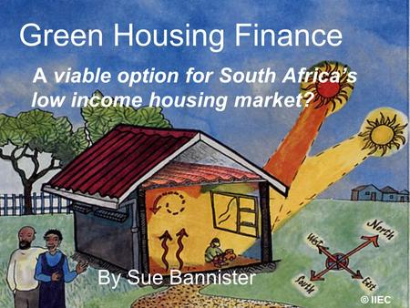 Green Housing Finance A viable option for South Africas low income housing market? By Sue Bannister © IIEC.