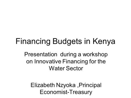 Financing Budgets in Kenya Presentation during a workshop on Innovative Financing for the Water Sector Elizabeth Nzyoka,Principal Economist-Treasury.