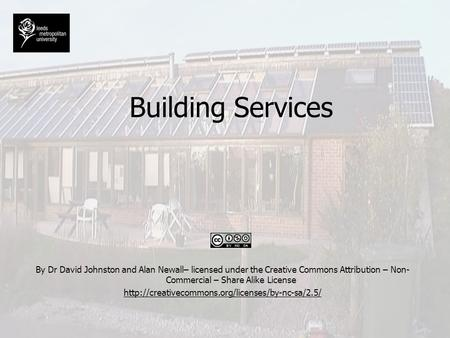 Building Services By Dr David Johnston <strong>and</strong> Alan Newall– licensed under the Creative Commons Attribution – Non-Commercial – Share Alike License http://creativecommons.org/licenses/by-nc-sa/2.5/