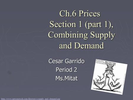 Ch.6 Prices Section 1 (part 1), Combining Supply and Demand Cesar Garrido Period 2 Ms.Mitat