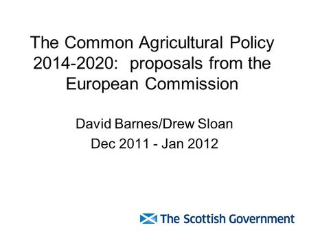 The Common Agricultural Policy 2014-2020: proposals from the European Commission David Barnes/Drew Sloan Dec 2011 - Jan 2012.