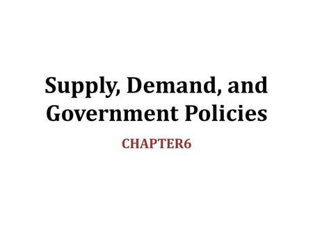Supply, Demand, and Government Policies CHAPTER6.