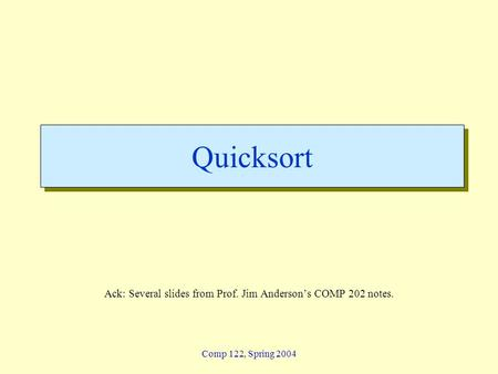 Comp 122, Spring 2004 Quicksort Ack: Several slides from Prof. Jim Andersons COMP 202 notes.