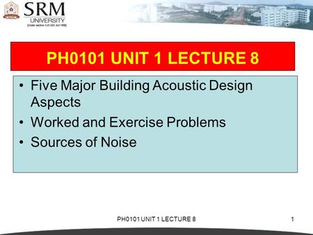 PH0101 UNIT 1 LECTURE 81 Five Major Building Acoustic Design Aspects Worked and Exercise Problems Sources of Noise.