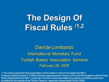 The Design Of Fiscal Rules /1,2 Davide Lombardo International Monetary Fund Turkish Banks Association Seminar February 26, 2009 1/ The views expressed.