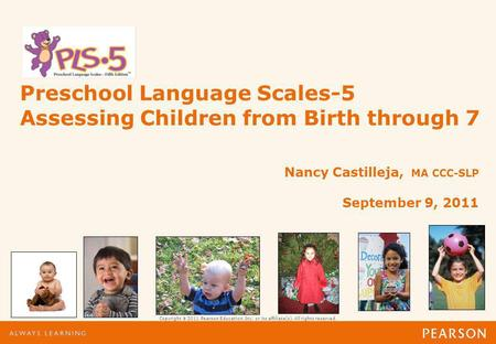 Copyright 2011 Pearson Education, Inc. or its affiliate(s). All rights reserved. Preschool Language Scales-5 Assessing Children from Birth through 7 Nancy.