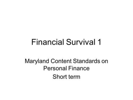 Financial Survival 1 Maryland Content Standards on Personal Finance Short term.