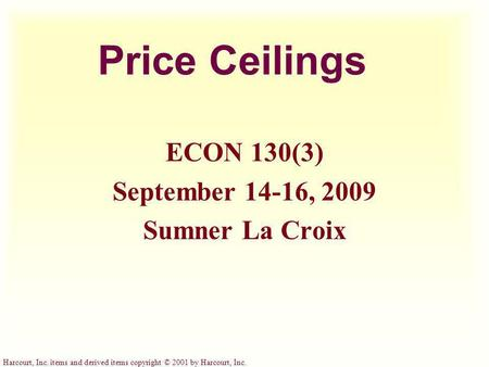 Harcourt, Inc. items and derived items copyright © 2001 by Harcourt, Inc. Price Ceilings ECON 130(3) September 14-16, 2009 Sumner La Croix.