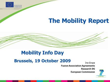 The Mobility Report Mobility Info Day Brussels, 19 October 2009 Ina Grope Fusion Association Agreements Research DG European Commission.