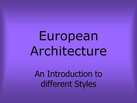 European Architecture An Introduction to different Styles.