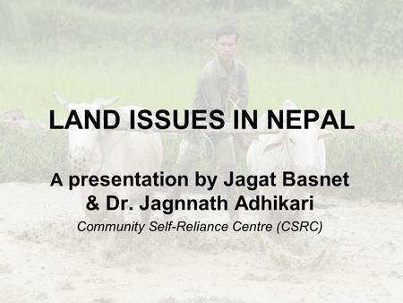 LAND ISSUES IN NEPAL A presentation by Jagat Basnet & Dr. Jagnnath Adhikari Community Self-Reliance Centre (CSRC)