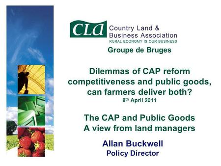 Groupe de Bruges Dilemmas of CAP reform competitiveness and public goods, can farmers deliver both? 8 th April 2011 The CAP and Public Goods A view from.