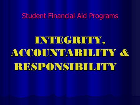 Student Financial Aid Programs INTEGRITY, ACCOUNTABILITY & RESPONSIBILITY.