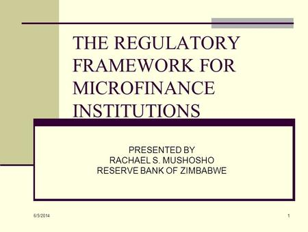 6/5/2014 1 THE REGULATORY FRAMEWORK FOR MICROFINANCE INSTITUTIONS PRESENTED BY RACHAEL S. MUSHOSHO RESERVE BANK OF ZIMBABWE.