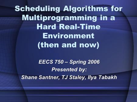 Scheduling Algorithms for Multiprogramming in a Hard Real-Time Environment (then and now) EECS 750 – Spring 2006 Presented by: Shane Santner, TJ Staley,